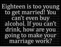 Run, Work, and Alcohol: Eighteen is too young  to get married! You  can't even buy  alcohol. If you can't  drink, how are you  going to make your  marrlage work?  N EUN AND  FON  FUN  F  AND RUN FUNA  FAAND RU  INFUN AND