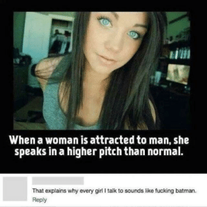 No wonder! by master_pug MORE MEMES: EİHI  When a woman is attracted to man, she  speaks in a higher pitch than normal.  That explains why every girl I talk to sounds like fucking batman.  Reply No wonder! by master_pug MORE MEMES