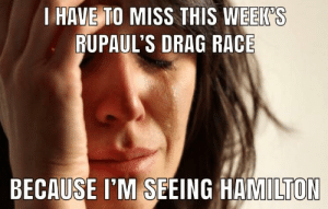 We've had these tickets for months.: EIK S  HAVE TO MISS THIS WEEKS  RUPAUL'S DRAG RACE  BECAUSE I'M SEEING HAMILTON We've had these tickets for months.
