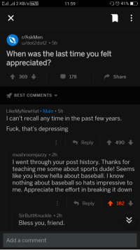 <p>Reddit wholesomeness</p>: eil . 11 2 KB/s VolTE  11:59  41 % -  r/AskMen  u/dot2dot2 5h  When was the last time you felt  appreciated?  369  178  Share  BEST COMMENTS ▼  LikeMyNewHat Male 5h  I can't recall any time in the past few years  Fuck, that's depressing  Reply490  mushroomjazzy 2h  I went through your post history. Thanks for  teaching me some about sports dude! Seems  like you know hella about baseball. I know  nothing about baseball so hats impressive to  me. Appreciate the effort in breaking it down  Reply  182  SirButtKnuckle2h  Bless you, friend  Add a comment <p>Reddit wholesomeness</p>