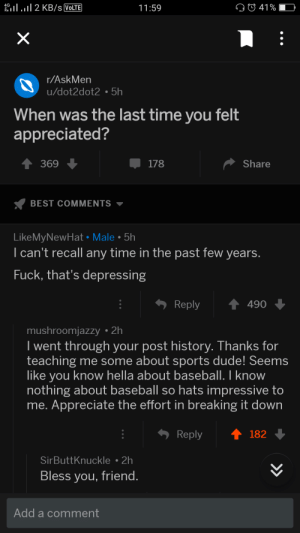 Reddit wholesomeness: eil . 11 2 KB/s VolTE  11:59  41 % -  r/AskMen  u/dot2dot2 5h  When was the last time you felt  appreciated?  369  178  Share  BEST COMMENTS ▼  LikeMyNewHat Male 5h  I can't recall any time in the past few years  Fuck, that's depressing  Reply490  mushroomjazzy 2h  I went through your post history. Thanks for  teaching me some about sports dude! Seems  like you know hella about baseball. I know  nothing about baseball so hats impressive to  me. Appreciate the effort in breaking it down  Reply  182  SirButtKnuckle2h  Bless you, friend  Add a comment Reddit wholesomeness