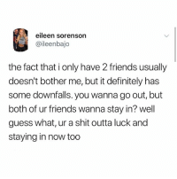 Definitely, Friends, and Memes: eileen sorenson  @ileenbajo  the fact that i only have 2 friends usually  doesn't bother me, but it definitely has  some downfalls. you wanna go out, but  both of ur friends wanna stay in? well  guess what, ur a shit outta luck and  staying in now too My face burns