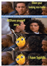 This meme was produced by over 800 slave children: Eileen your  looking nice today  faceboo  .com/Meme-o Supremo  BEEhave yourself  Jerry  I have Syphilis This meme was produced by over 800 slave children