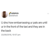 Memes, Taxi, and Back: eilidhhh  @eilidhwill  U dno how embarrassing ur pals are until  ur in the front of the taxi and they are in  the back  22/09/2018, 10:57 pm The accuracy! 😂