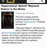 "If you go to imdb only kim is said to be signed so far. Not brianna or kathryn: EIMDE  Search...  'Supernatural' Spinoff 'Wayward  Sisters' in the Works  12 days ago | The Wrap  The CW is eyeing another  potential spinoff of its long-  running ""Supernatural,"" TheWrap  has learned  SUPERSATURA  ""Wayward Sisters"" will follow the  story of Sheriff Jody Mills (played  by Kim Rhodes) and a group of troubled young  women, all of them orphaned by supernatural  tragedy. Under Mills' training and protection,  these women will emerge as a supreme  monster-fighting force. If you go to imdb only kim is said to be signed so far. Not brianna or kathryn"