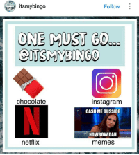 If it's top text bottom text memes then I'm picking memes but it if it's all memes then I'm picking Netflix because it's overrated anyways: Eingd itsmybingo  Follow  ONE MUST GO  CITUSMYBINGO  chocolate  instagram  CASH MEOUSSIDE  HOWBOWDAH  netflix  memes If it's top text bottom text memes then I'm picking memes but it if it's all memes then I'm picking Netflix because it's overrated anyways