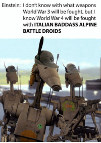 -Spara: Einstein: I don't know with what weapons  World War 3 will be fought, butl  know World War 4 will be fought  with ITALIAN BADDASS ALPINE  BATTLE DROIDS  JIM -Spara