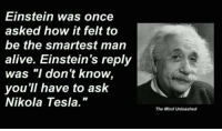 "Alive, Memes, and Einstein: Einstein was once  asked how it felt to  be the smartest man  alive. Einstein's reply  was ""I don't know.  you'll have to ask  Nikola Tesla.  The Mind Unleashed How it felt to be the smartest man alive."