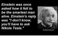 """epicjohndoe:  The Smarter Man  Reblogging in honor of my favorite historical figure. : Einstein was once  asked how it felt to  be the smartest man  alive. Einstein's reply  was """"I don't know,  you 'll have to ask  Nikola Tesla.""""  The Mind Unleashed epicjohndoe:  The Smarter Man  Reblogging in honor of my favorite historical figure."""