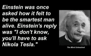 "Alive, Tumblr, and Blog: Einstein was once  asked how it felt to  be the smartest man  alive. Einstein's reply  was ""I don't know,  you'll have to ask  Nikola Tesla.""  The Mind Unleashed lolzandtrollz:  The Smarter Man"