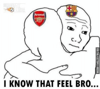 I know that feel bro... 😂😂: EIT  Arsenal  I KNOW THAT FEEL BRO…  VIA THE FOOTBALL ARENA  GJ  -71 / I know that feel bro... 😂😂