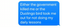 : Either the government  killed me or the  Duolingo bird took me  out for not doing my  daily lessons