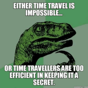 Time, Travel, and Com: EITHER TIME TRAVEL IS  MPOSSIBLE.  OR TIME TRAVELLERSARE TOO  EFFICIENT IN KEEPING ITA  SECRET  MEMEFUL COM We could have known it by now.