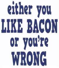 Your Wrong: either you  LIKE BACON  or you're  WRONG