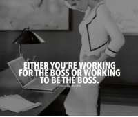 Working, Boss, and For: EITHER YOU'RE WORKING  FOR THE BOSS OR WORKING  TO BE THE BOSS.  DivasAlindset 101