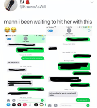"Twitter, Verizon, and Text: EJ  @KnownAsWill  mann i been waiting to hit her with this  Verizon  1:58 PM  @  * 42%@ 5+  567  Judy: Boss  ri, Jun 1s, 2TD PM  Twitter ""  1:57 PM  567  Judy: Boss  Fri, Jun 15, 3:19 PM  Sat, Jun 23, 2:47 PM  Tue, Jun 12, 12-38 PM  can i come in earlier tomorrow  Monday 7:15 PM  No see you at 4  Tue, Jun 12, 146 PM  Tue, Jun 12, 8:40 PM  Today 1:56 PM  Is it possible for you to come in at 3  today  Tue, Jun 12, 11:10 PM  Text Message  no see you at 4  Pay  Text Message Got em! 😳😂 https://t.co/n2S9nsO9N6"