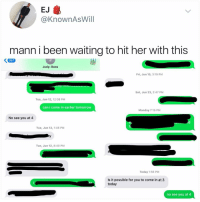 Memes, Best, and Time: EJ  @KnownAsWill  mann i been waiting to hit her with this  K667  Judy: Boss  Fri, Jun 15, 3:19 PM  Sat, Jun 23, 2:47 PM  Tue, Jun 12, 12:38 PM  can i come in earlier tomorrow  Monday 7:15 PM  No see you at 4  Tue, Jun 12, 1:46 PM  Tue, Jun 12, 8:40 PM  Today 1:56 PM  Is it possible for you to come in at 3  today  no see you at 4 You always see @kalesalad posts because it's the best account on insta. It's time u finally follow.