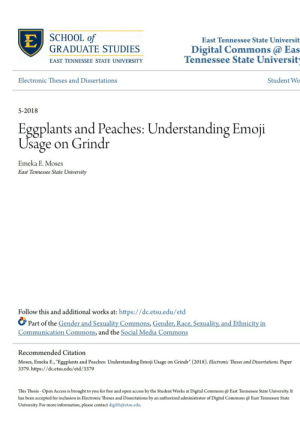 "gay-irl:  Gay🤓📑irl: EJ SCHOOL Qf  East Tennessee State Universit  GRADUATE STUDIES  Digital Commons@ Eas  Tennessee State Universit  EAST TENNESSEE STATE UNIVERSITY  Electronic Theses and Dissertations  Student Wo  5-2018  Eggplants and Peaches: Understanding Emoji  Usage  on Grindr  Emeka E. Moses  East Tennessee State University  Follow this and additional works at: https://dc.etsu.edu/etd  Part of the Gender and Sexuality Commons, Gender, Race, Sexuality, and Ethnicity in  Communication Commons, and the Social Media Commons  Recommended Citation  Moses, Emeka E., ""Eggplants and Peaches: Understanding Emoji Usage on Grindr"" (2018). Electronic Theses and Dissertations. Paper  3379. https://dc.etsu.edu/etd/3379  This Thesis- Open Access is brought to you for free and open access by the Student Works at Digital Commons@ East Tennessee State University. It  has been accepted for inclusion in Electronic Theses and Dissertations by an authorized administrator of Digital Commons @ East Tennessee State  University. For more information, please contact digilib@etsu.edu gay-irl:  Gay🤓📑irl"