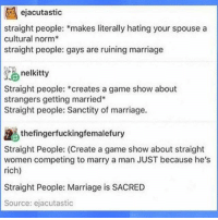 THIS👏👏: ejacutastic  straight people: makes literally hating your spouse a  cultural norm  straight people: gays are ruining marriage  nelkitty  Straight people:  creates a game show about  strangers getting married  Straight people: Sanctity of marriage.  the fingerfuckingfemalefury  Straight People: (Create a game show about straight  women competing to marry a man JUST because he's  rich)  Straight People: Marriage is SACRED  Source: ejacutastic THIS👏👏