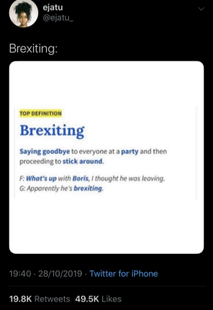 The Brits messed up!: ejatu  @ejatu  Brexiting:  TOP DEFINITION  Brexiting  Saying goodbye to everyone at a party and then  proceeding to stick around.  F:What's up with Boris, I thought he was leaving  G: Apparently he's brexiting.  19:40 28/10/2019 Twitter for iPhone  19.8K Retweets 49.5K Likes The Brits messed up!