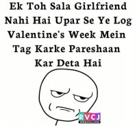 Memes, 🤖, and Log: Ek Toh Sala Girlfriend  Nahi. Hai Upar See Ye Log  Valentine's Week Mein  Tag Karke Pareshaan  Kar Deta Hai  RVCJ  WWW.RVCJ.COM Seriously! rvcjinsta