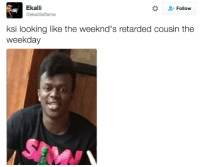 Ekalli  Follow  @ekallilaflame  ksi looking like the weeknd's retarded cousin the  weekday KSI been spending too much time around those white folk
