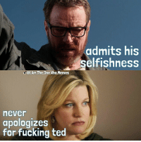 breakingbad walterwhite heisenberg skylerwhite ifuckedted: el.Am.The One.Who.Memes  never  apologizes  for fucking ted  admits his  selfishness breakingbad walterwhite heisenberg skylerwhite ifuckedted