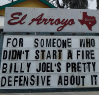 Fire, Who, and Start A: El Arroyo  FOR SOMEONE WHO  DIDN'T START A FIRE  BILLY JOEL'S PRETTY  DEFENSIVE ABOUT IT Im not saying I did do it, but if I did.
