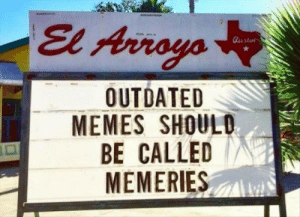 Memes,  Called, and Outdated: El Arroyo  OUTDATED  MEMES SHOULD  BE CALLED  MEMERIES