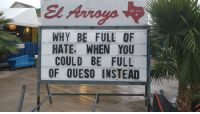 <p>Wholesome Mexican Place</p>: El Arroyo  WHY BE FULL OF  HATE, WHEN YOU  COULD BE FULL  OF QUESO INSTEAD  ATX <p>Wholesome Mexican Place</p>
