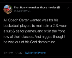It never made sense to me why they were mad 😂 (via /r/BlackPeopleTwitter): EL ATLANTA  UNIVERSITY  That Boy who makes those movies  @_DashawnJ_  All Coach Carter wanted was for his  basketball players to maintain a 2.3, wear  a suit & tie for games, and sit in the front  row of their classes. And niggas thought  he was out of his God damn mind.  4:41 PM · 1/1/20 · Twitter for iPhone It never made sense to me why they were mad 😂 (via /r/BlackPeopleTwitter)