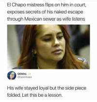 Preach 🙌🏻💯 stayWoke: El Chapo mistress flips on him in court,  exposes secrets of his naked escape  through Mexican sewer as wife listens  GEMini  @tarshhaaa  His wife stayed loyal but the side piece  folded. Let this be a lesson. Preach 🙌🏻💯 stayWoke