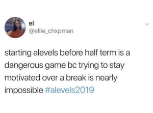 ellie: el  @ellie_chxpman  starting alevels before half term is a  dangerous game bc trying to stay  motivated over a break is nearly  impossible