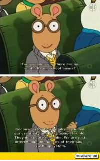 "Arthur, Life, and School: el  Ever wonder why there are no  seatbelts on school buses?  e)  Because schools-have already killed  our creativity and our passion for life.  They don't care if we die. We are just  interchangcable picces of their soul-  crushing system.  THE META PICTURE <p><a href=""https://epicjohndoe.tumblr.com/post/174463484594/arthur-always-spitting-gospel"" class=""tumblr_blog"">epicjohndoe</a>:</p>  <blockquote><p>Arthur, Always Spitting Gospel</p></blockquote>"