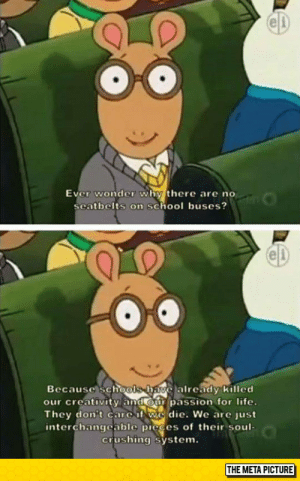 Arthur, Life, and School: el  Ever wonder why there are no  seatbelts on school buses?  e)  Because schools havelalready Killed  our creativity and our passion for life.  They don't care if we die. We are just  interchangcable picces of their soul-  crushing system.  THE META PICTURE epicjohndoe:  Arthur, Always Spitting Gospel