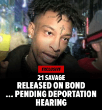 Memes, Music, and Savage: el  EXCLUSIVE  21 SAVAGE  RELEASED ON BOND  PENDING DEPORTATION  HEARING 21 Savage will be a free man - for now -because he's finally being released on bond pending a deportation hearing. Read more at TMZ tmz 21savage music