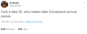 Would be worth more than a fake passport: El Gordo  @lobo240z  Fuck a fake ID, who makes fake Disneyland annual  passes  7:05 PM- Oct 24, 2019 Twitter for iPhone  8.6K Retweets  23K Likes Would be worth more than a fake passport