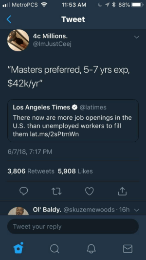 """Dank, Memes, and Target: El MetroPCS  11:53 AM  1 * 88%  Tweet  4c Millions.  @lmJustCeej  """"Masters preferred, 5-7 yrs exp,  $42k/yr""""  Los Angeles Times @latimes  There now are more job openings in the  U.S. than unemployed workers to fill  them lat.ms/2sPtmWn  6/7/18, 7:17 PM  3,806 Retweets 5,908 Likes  Ol Baldy. @skuzemewoods 16h  Tweet your reply For me: 5 years experience in a software that came out 2 years ago. by PutASausageInYoButt FOLLOW HERE 4 MORE MEMES."""