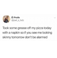 cant relate: El Profe  @joel_s_hdz  Took some grease off my pizza today  with a napkin so if you see me looking  skinny tomorrow don't be alarmed cant relate