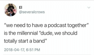 "A Band: El  @severalcrows  ""we need to have a podcast together""  is the millennial ""dude, we should  totally start a band""  2018-04-17, 6:51 PM"