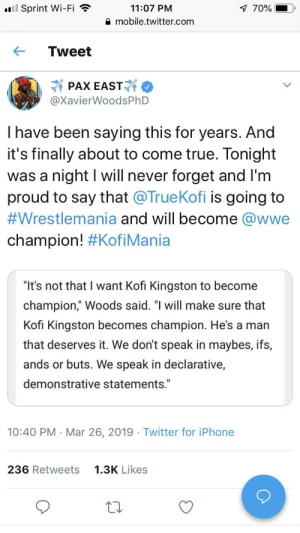 """Get you a bro who supports you like this: 'El Sprint Wi-Fi  11:07 PM  mobile.twitter.com  Tweet  @XavierWoodsPhD  I have been saying this for years. And  it's finally about to come true. Tonight  was a night I will never forget and I'm  proud to say that @TrueKofi is going to  #Wrestlemania and will become @wwe  champion! #KofiMania  """"It's not that I want Kofi Kingston to become  champion,"""" Woods said. """"I will make sure that  Kofi Kingston becomes champion. He's a marn  that deserves it. We don't speak in maybes, ifs,  ands or buts. We speak in declarative,  demonstrative statements.""""  10:40 PM Mar 26, 2019 Twitter for iPhone  236 Retweets  1.3K Likes Get you a bro who supports you like this"""
