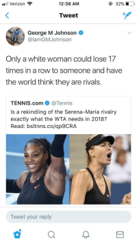 Blackpeopletwitter, Verizon, and Rivals: ,  'El Verizon  12:38 AM  32%,1-0,  Tweet  George M Johnson  @lamGMJohnson  Only a white woman could lose 1.7  times in a row to someone and have  the world think they are rivals.  TENNIS.com @Tennis  Is a rekindling of the Serena-Maria rivalry  exactly what the WTA needs in 2018?  Read: bsltnns.co/ap9CRA  Tweet your reply <p>Serena is the 🐐 (via /r/BlackPeopleTwitter)</p>