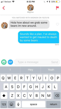 Gif, Verizon, and Yeah: 'El Verizon  8:32 PM  Mignon  YOU MATCHED WITH MIGNON ON 10/21/18  Hola how about we grab some  bears im new around  Sounds like a plan. I've always  wanted to get mauled to death  by some bears  Sent  Type a message  GIF  Send  Hey  Yeah  A S D F G HJ KL  1230  space  return Bear with me