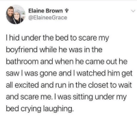 "Crying, Run, and Saw: Elaine Brown v  @ElaineeGrace  I hid under the bed to scare my  boyfriend while he was in the  bathroom and when he came out he  saw l was gone and I watched him get  all excited and run in the closet to wait  and scare me.l was sitting under my  bed crying laughing <p>What a relationship is all about via /r/wholesomememes <a href=""https://ift.tt/2LX7Bfp"">https://ift.tt/2LX7Bfp</a></p>"