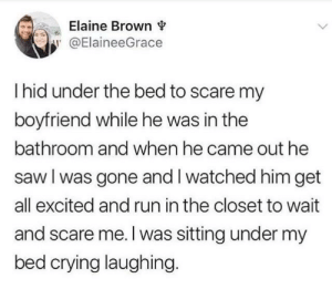 Crying, Run, and Saw: Elaine Brown v  @ElaineeGrace  I hid under the bed to scare my  boyfriend while he was in the  bathroom and when he came out he  saw l was gone and I watched him get  all excited and run in the closet to wait  and scare me.l was sitting under my  bed crying laughing What a relationship is all about