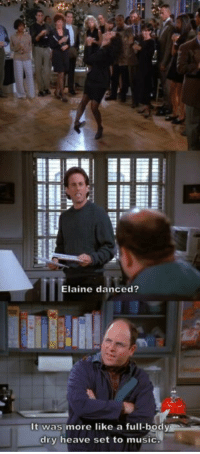 Dry Heave: Elaine danced?  It was more like a full-bodv  dry heave set to music