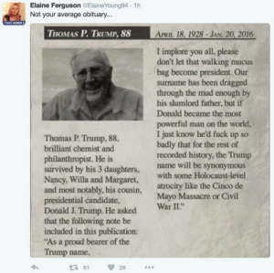 "Cinco De Mayo, Civil War, and Ferguson: Elaine Ferguson @ElaineYoung94 1h  Not your average obituary...  TRUST WOMEN  THOMAS P. TRUMP. 88  APRIL 18, 1928-JAN. 20, 2016  I implore you all, please  don't let that walking mucus  bag become president. Our  surname has been dragged  through the mud enough by  his slumlord father, but if  Donald became the most  powerful man on the world  I just know he'd fuck up so  badly that for the rest of  recorded history, the Trump  name will be synonymous  Thomas P. Trump, 88,  brilliant chemist and  philanthropist. He is  survived by his 3 daughters,  Nancy, Willa and Margaret,  and most notably, his cousin,  presidential candidate,  Donald J. Trump. He asked  that the following note be  included in this publication:  ""As a proud bearer of the  Trump name  With some Holocaust-level  atrocity like the Cinco de  Mayo Massacre or Civil  War II*  361 26"