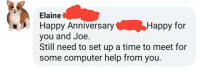 Happy Anniversary: Elaine  Happy Anniversary  you and Joe.  Still need to set up a time to meet for  some computer help from you.  Happy for