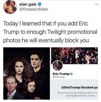 Eric Trump, Yo, and Today: elan gale  @theyearofelan  Today I learned that if you add Eric  Trump to enough Twilight promotional  photos he will eventually block you  Eric Trump  @EricTrump  @EricTrump blocked yo  You are blocked from following @EricTrun  viewing @EricTrump's Tweets. 😂😂😂😂