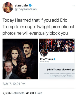 Eric Trump, Yo, and Today: elan gale  @theyearofelan  Today I learned that if you add Eric  Trump to enough Twilight promotional  photos he will eventually block you  Eric Trump  @EricTrump  @EricTrump blocked yo  You are blocked from following @EricTrun  viewing @EricTrump's Tweets.  7/2/17, 10:01 PM  7,634 Retweets 41.8K Likes